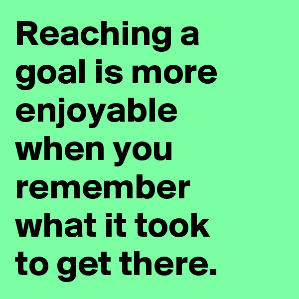 Reaching a goal is more enjoyable  when you remember what it took to get there.