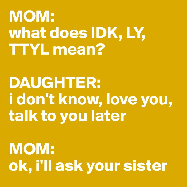 MOM: what does IDK, LY, TTYL mean?   DAUGHTER: i don't know, love you, talk to you later  MOM:  ok, i'll ask your sister