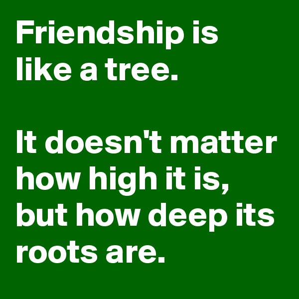 Friendship is like a tree.  It doesn't matter how high it is, but how deep its roots are.