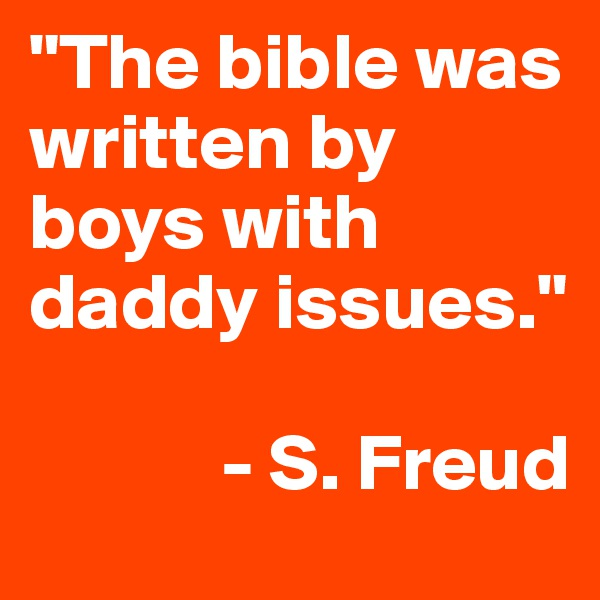 """""""The bible was written by boys with daddy issues.""""              - S. Freud"""