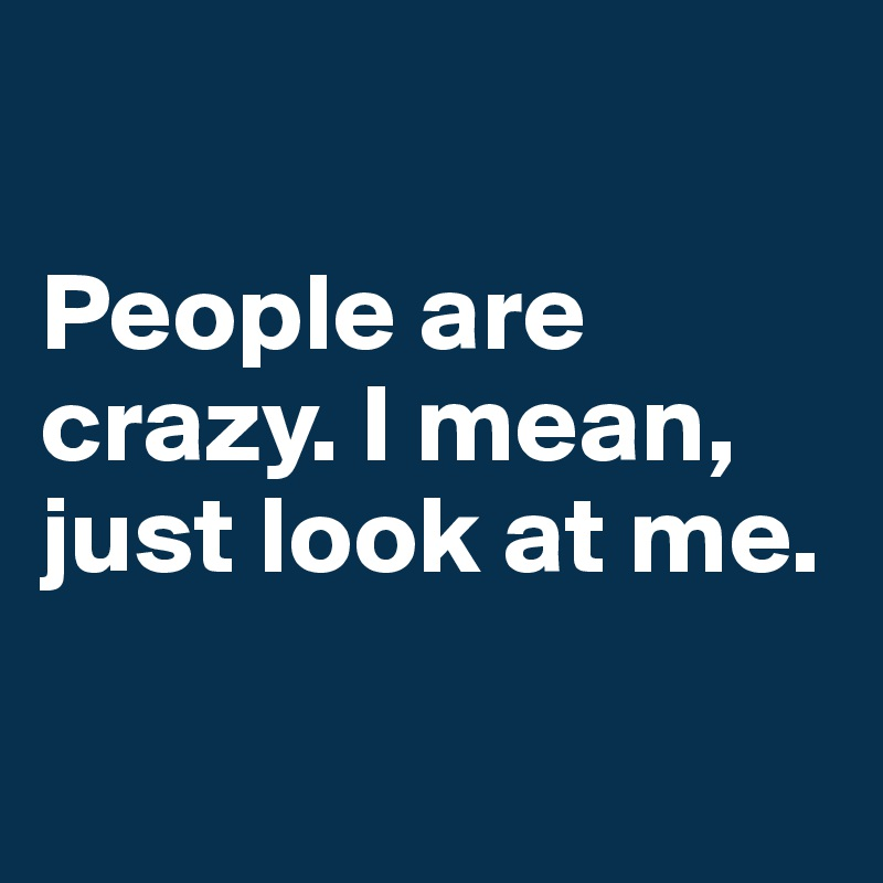 People are crazy. I mean, just look at me.