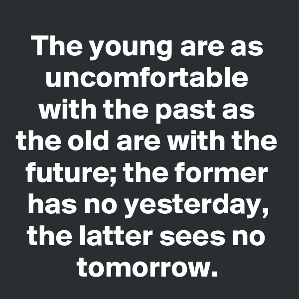 The young are as uncomfortable with the past as the old are with the future; the former has no yesterday, the latter sees no tomorrow.