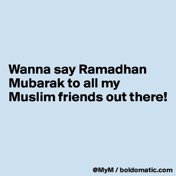 Wanna say Ramadhan Mubarak to all my Muslim friends out there!