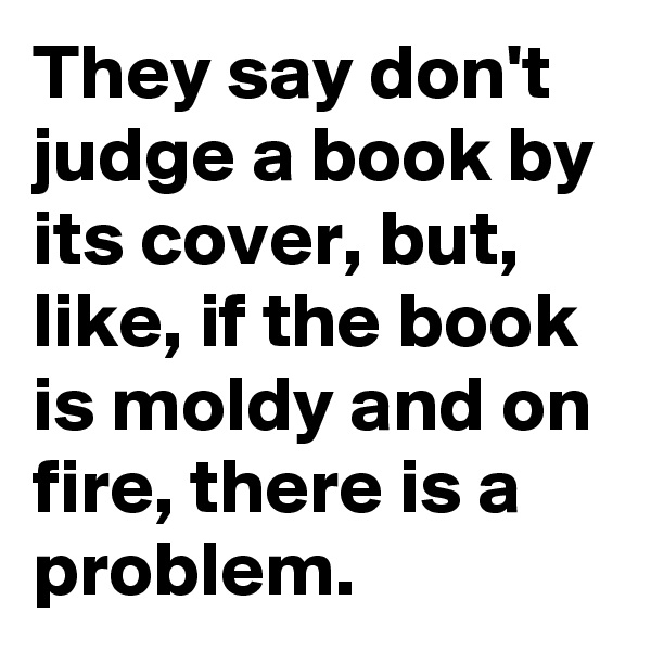 They say don't judge a book by its cover, but, like, if the book is moldy and on fire, there is a problem.