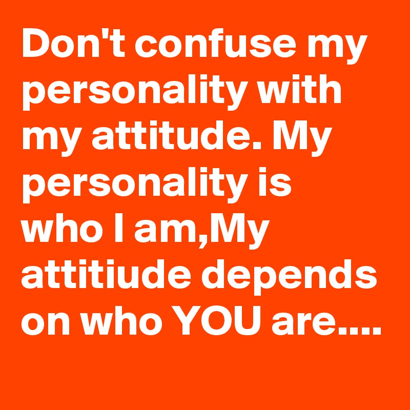 Don't confuse my personality with my attitude. My personality is who I am,My attitiude depends on who YOU are....