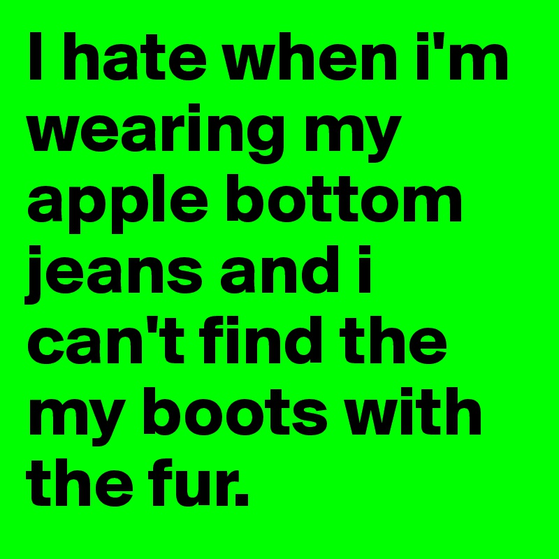 I hate when i'm wearing my apple bottom jeans and i can't