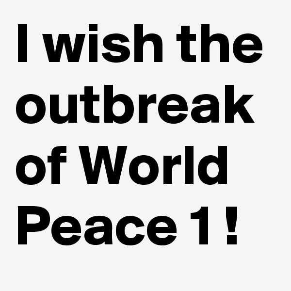 I wish the outbreak of World Peace 1 !