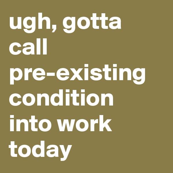 ugh, gotta call pre-existing condition into work today