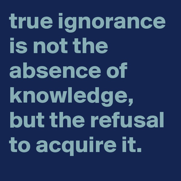 true ignorance is not the absence of knowledge, but the refusal to acquire it.