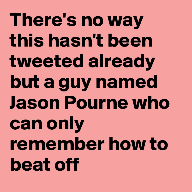 There's no way this hasn't been tweeted already but a guy named Jason Pourne who can only remember how to beat off