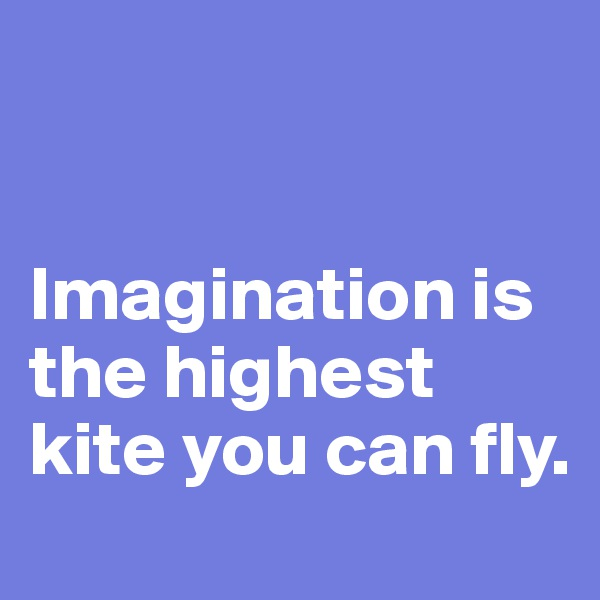 Imagination is the highest kite you can fly.