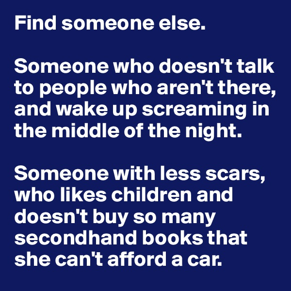 Find someone else.   Someone who doesn't talk to people who aren't there, and wake up screaming in the middle of the night.   Someone with less scars, who likes children and doesn't buy so many secondhand books that she can't afford a car.