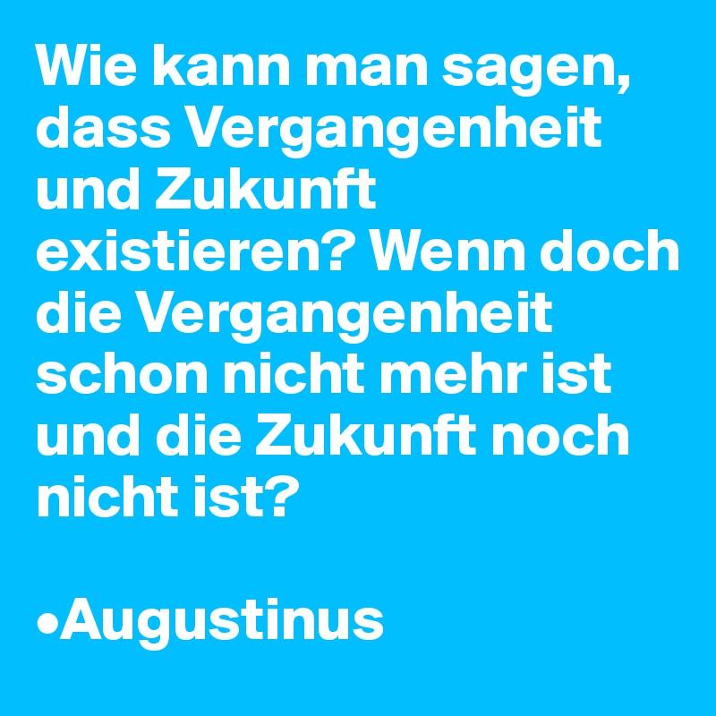 Wie kann man sagen, dass Vergangenheit und Zukunft existieren? Wenn doch die Vergangenheit schon nicht mehr ist und die Zukunft noch nicht ist?  •Augustinus