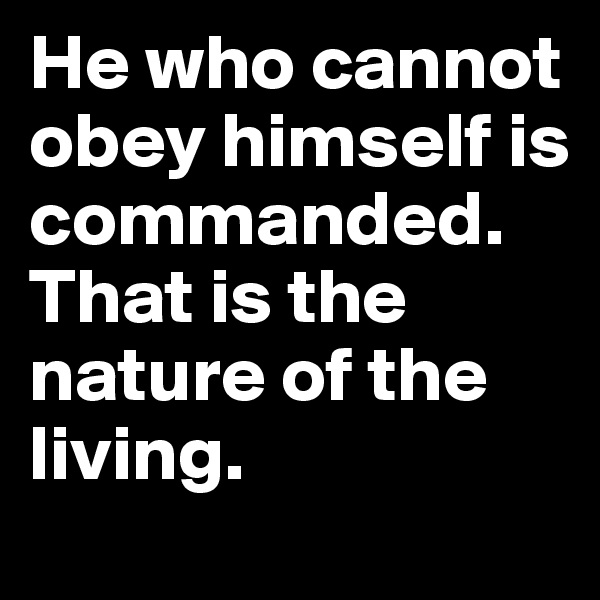 He who cannot obey himself is commanded. That is the nature of the living.
