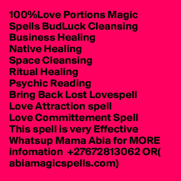100%Love Portions Magic Spells BudLuck Cleansing  Business Healing Native Healing Space Cleansing Ritual Healing Psychic Reading Bring Back Lost Lovespell Love Attraction spell Love Committement Spell  This spell is very Effective  Whatsup Mama Abia for MORE infomation  +27672813062 OR( abiamagicspells.com)