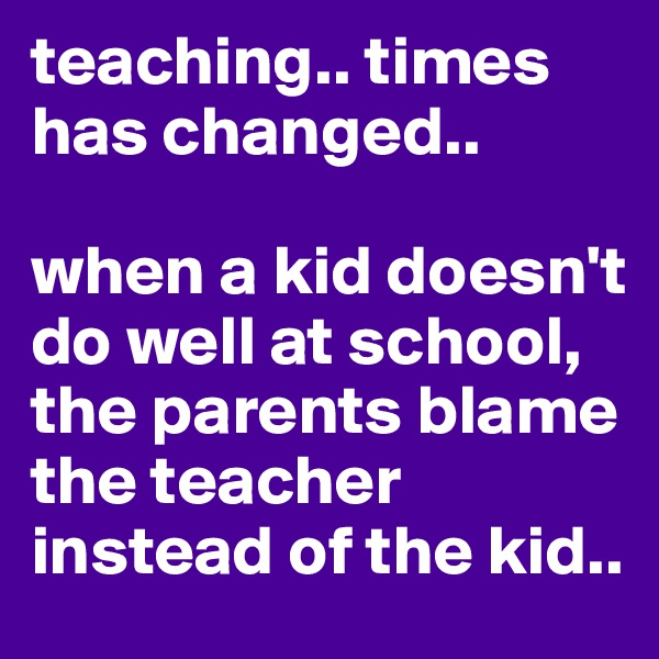 teaching.. times has changed..   when a kid doesn't do well at school, the parents blame the teacher instead of the kid..
