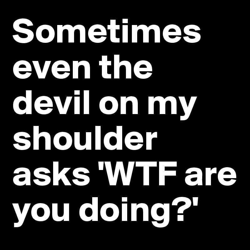 Sometimes even the devil on my shoulder asks 'WTF are you doing?'