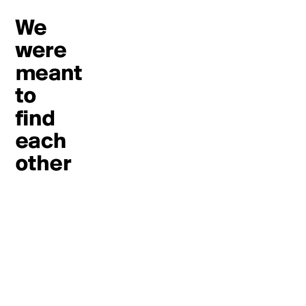 We  were  meant  to  find  each  other