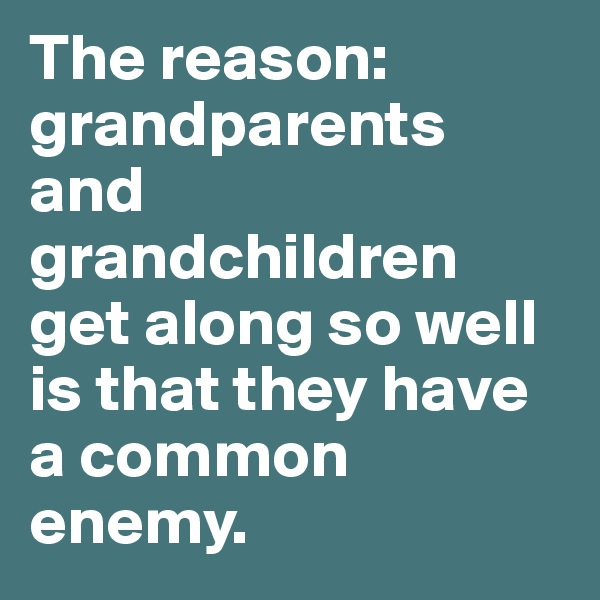The reason: grandparents and grandchildren get along so well is that they have a common enemy.