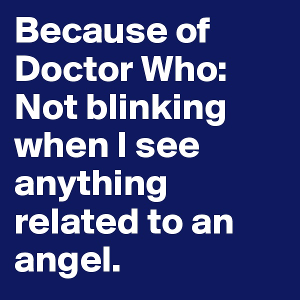 Because of Doctor Who: Not blinking when I see anything related to an angel.