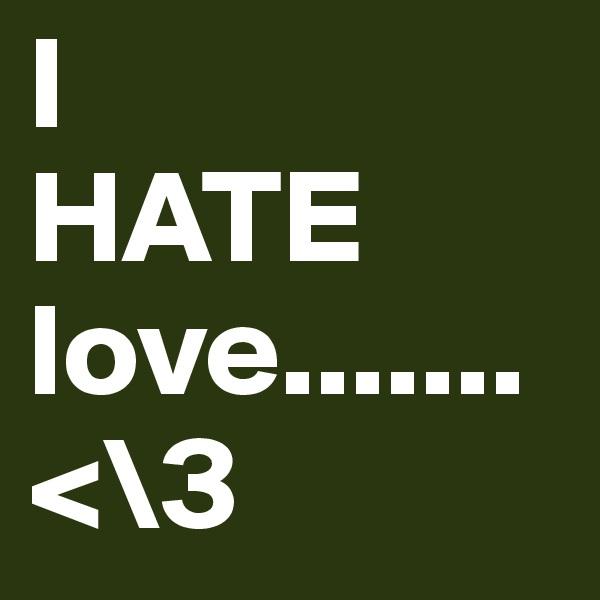 I HATE love.......<\3