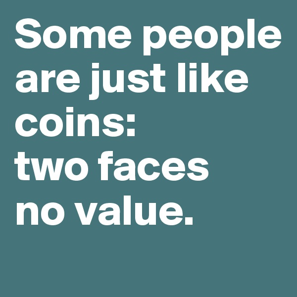 Some people are just like coins:  two faces no value.