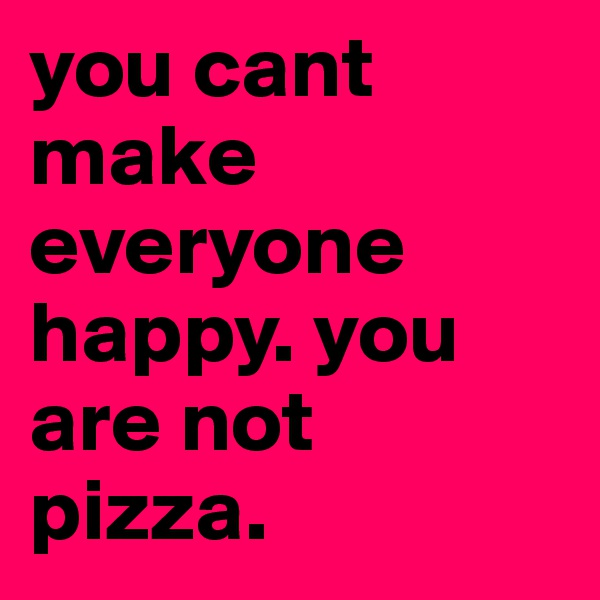 you cant make everyone happy. you are not pizza.