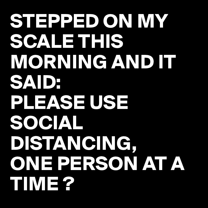 STEPPED ON MY SCALE THIS MORNING AND IT SAID: PLEASE USE SOCIAL ...