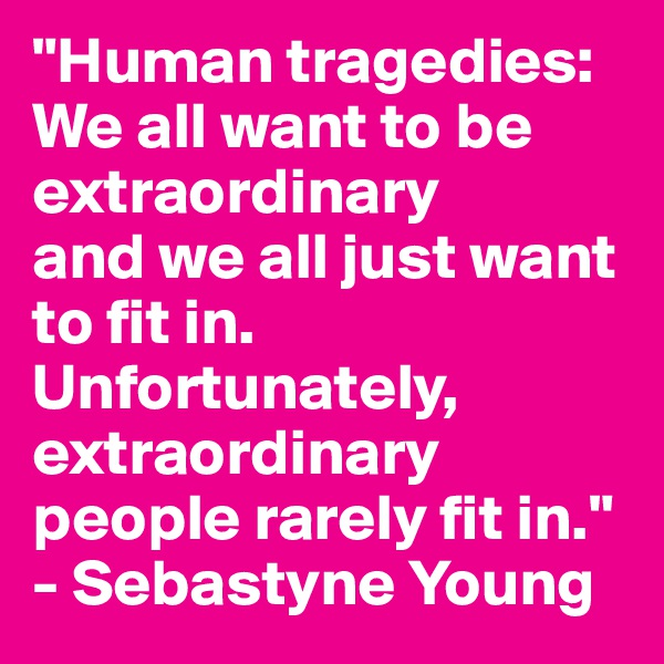 """""""Human tragedies: We all want to be extraordinary and we all just want to fit in. Unfortunately, extraordinary people rarely fit in."""" - Sebastyne Young"""