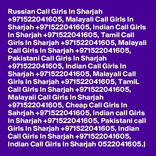Russian Call Girls In Sharjah +971522041605, Malayali Call Girls In Sharjah +971522041605, Indian Call Girls In Sharjah +971522041605, Tamil Call Girls In Sharjah +971522041605, Malayali Call Girls In Sharjah +971522041605, Pakistani Call Girls In Sharjah +971522041605, Indian Call Girls In Sharjah +971522041605, Malayali Call Girls In Sharjah +971522041605, TamiL Call Girls In Sharjah +971522041605, Malayali Call Girls In Sharjah +971522041605, Cheap Call Girls In Sahrjah +971522041605, Indian call Girls In Sharjah +971522041605, Pakistani call Girls In Sharjah +971522041605, Indian Call Girls In Sharjah +971522041605, Indian Call Girls In Sharjah 0522041605.|