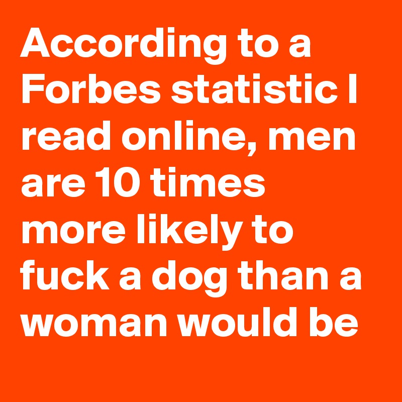 According to a Forbes statistic I read online, men are 10 times more likely to fuck a dog than a woman would be