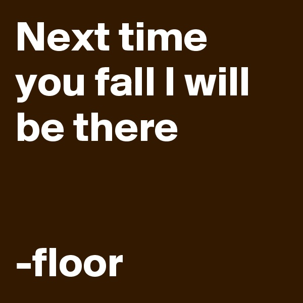 Next time you fall I will be there   -floor