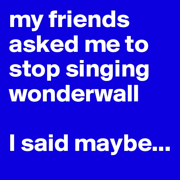 my friends asked me to stop singing wonderwall  I said maybe...