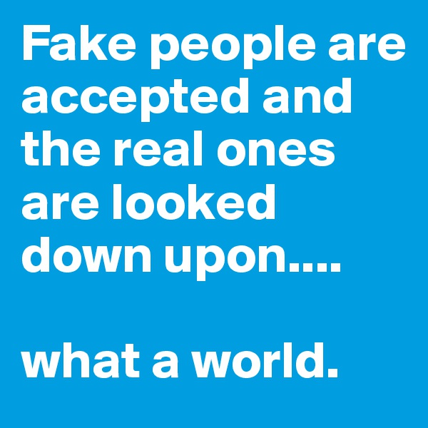 Fake people are accepted and the real ones are looked down upon....  what a world.