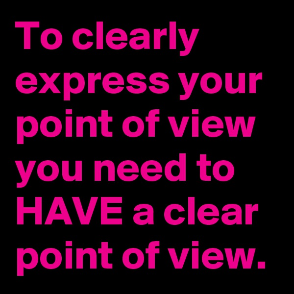 To clearly express your point of view you need to HAVE a clear point of view.