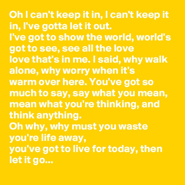 Oh I can't keep it in, I can't keep it in, I've gotta let it out. I've got to show the world, world's got to see, see all the love love that's in me. I said, why walk alone, why worry when it's warm over here. You've got so much to say, say what you mean, mean what you're thinking, and think anything. Oh why, why must you waste you're life away, you've got to live for today, then let it go...