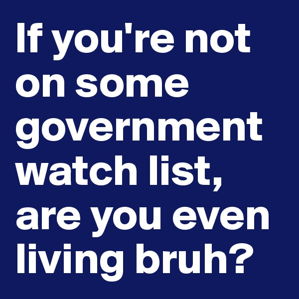 If you're not on some government watch list, are you even living bruh?