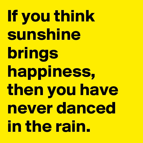 If you think sunshine brings happiness, then you have never danced in the rain.