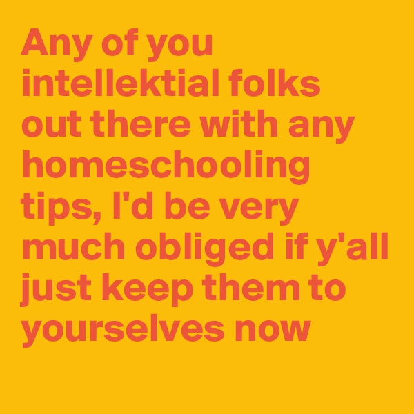 Any of you intellektial folks  out there with any homeschooling tips, I'd be very much obliged if y'all just keep them to yourselves now