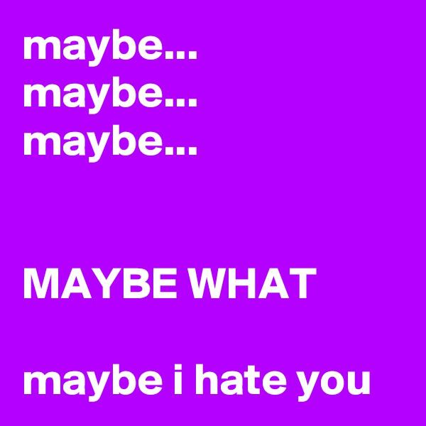 maybe... maybe... maybe...   MAYBE WHAT  maybe i hate you