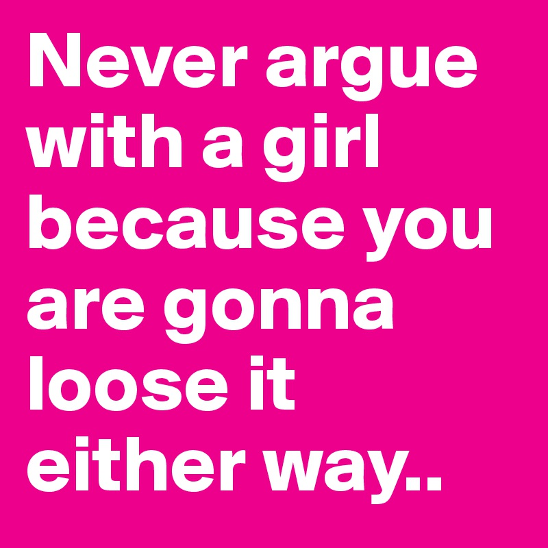 Never argue with a girl because you are gonna loose it either way.. - Post  by mohithb on Boldomatic