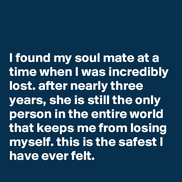 I found my soul mate at a time when I was incredibly lost. after nearly three years, she is still the only person in the entire world that keeps me from losing myself. this is the safest I have ever felt.
