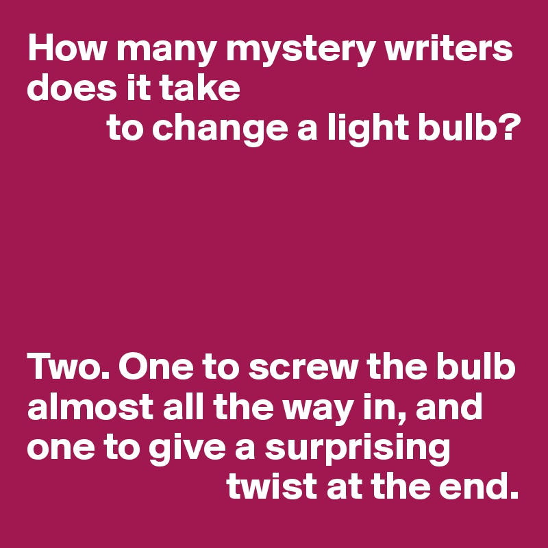 How many mystery writers does it take           to change a light bulb?      Two. One to screw the bulb almost all the way in, and one to give a surprising                           twist at the end.