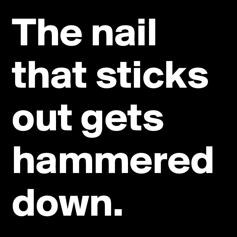 The nail that sticks out gets hammered down. - Post by meohmy on ...
