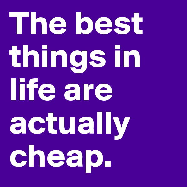 The best things in life are actually cheap.
