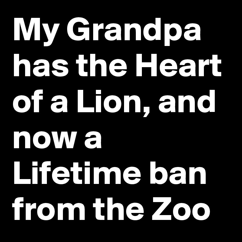 My Grandpa has the Heart of a Lion, and now a Lifetime ban from the Zoo