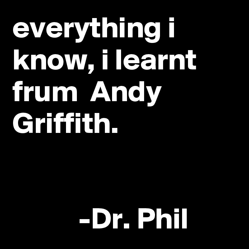 everything i know, i learnt frum  Andy Griffith.              -Dr. Phil