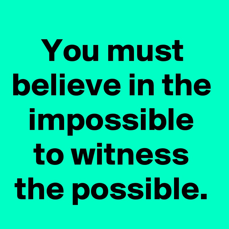You must believe in the impossible to witness the possible.