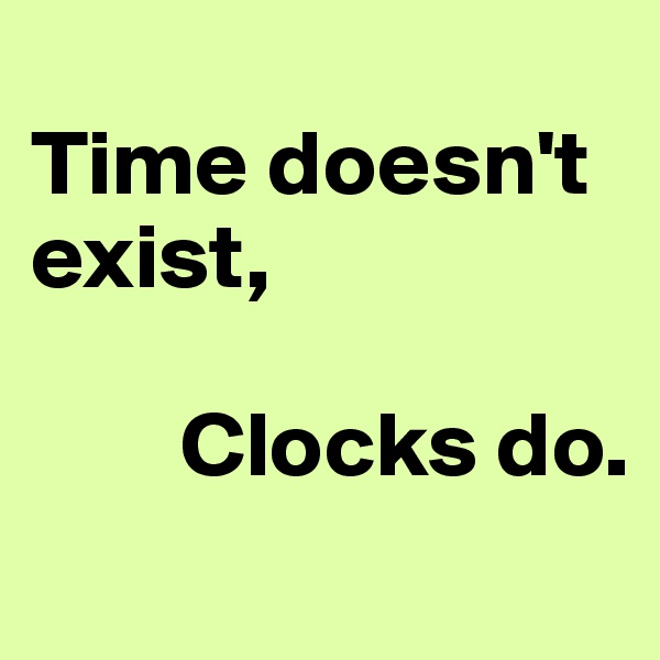 Time doesn't exist,           Clocks do.
