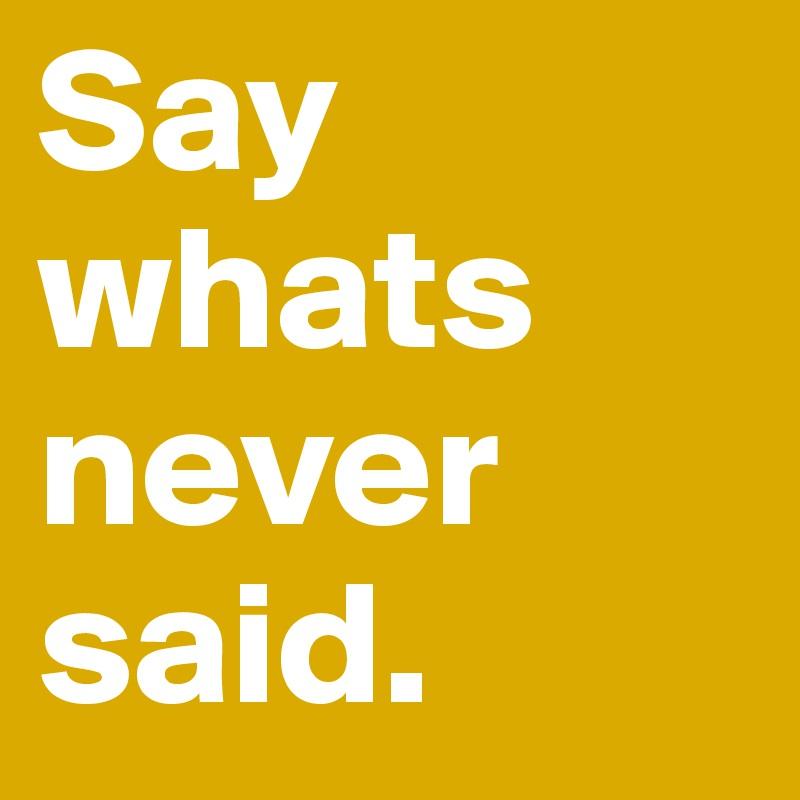 Say whats never said.